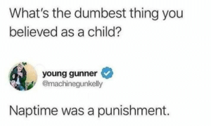 For real.: What's the dumbest thing you  believed as a child?  young gunner  @machinegunkelly  Naptime was a punishment. For real.