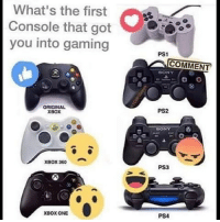 Memes, Sony, and Xbox One: What's the first  Console that got  you into gaming  ORIGINAL  XBOX  XBOX360  XBox ONE  PS1  COMMENT  SONY  PS2  BONY  PS3  PS4 What was your first gaming system? 🤔 WSHH