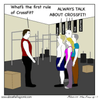 Crossfit: Whats the first rule ALWAYS TALK  of CrossFit?  ABOUT CROSSFIT!  2  3  0  www.abovethefraycomic.com  Above theFra17