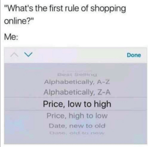 "A Z: ""What's the first rule of shopping  online?""  Me:  Done  Beat Selling  Alphabetically, A-z  Alphabetically, Z-A  Price, low to high  Price, high to low  Date, new to old  Date otd to new"