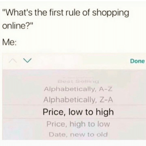 "Goes without saying...: ""What's the first rule of shopping  online?""  Me:  Done  Eeat Selling  Alphabetically, A-Z  Alphabetically, Z-A  Price, low to high  Price, high to low  Date, new to old Goes without saying..."