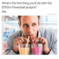 Fucking, Memes, and Powerball: What's the first thing you'll do with the  $700m Powerball jackpot?  Me:  @highfiveexpert Oh you shouldn't combine strawberry and mango milkshakes? Fucking stop me.