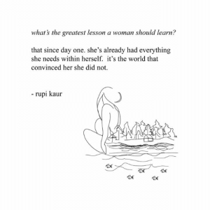 She Did: what's the greatest lesson a woman should learn?  that since day one. she's already had everything  she needs within herself. it's the world that  convinced her she did not.  -rupi kaur