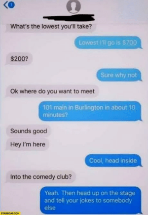 Club, Head, and Yeah: What's the lowest you'll take?  Lowest I'll go is $700  $200?  Sure why not  Ok where do you want to meet  101 main in Burlington in about 10  minutes?  Sounds good  Hey I'm here  Cool, head inside  Into the comedy club?  Yeah. Then head up on the stage  and tell your jokes to somebody  else  STARECAT.COM me_irl