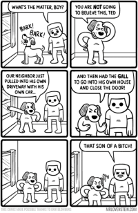 Like he owned the place!  Secret Panel HERE 🐶 http://www.mrlovenstein.com/comic/754: WHAT'S THE MATTER, BOY? YOU ARE NOT GOING  TO BELIEVE THIS, TED  BARK/  OUR NEIGHBOR JUST  AND THEN HAD THE GALL  PULLED INTO HIS OWN  TO GO INTO HIS OWN HOUSE  DRIVEWAY WITH HIS  AND CLOSE THE DOOR!  OWN CAR...  THAT SON OF A BITCH!  MRLOVENSTEIN.COM  THIS COMIC MADE POSSIBLE THANKSTOERIK BLOMBERG Like he owned the place!  Secret Panel HERE 🐶 http://www.mrlovenstein.com/comic/754