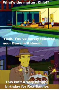 "Birthday, Memes, and Happy Birthday: What's the matter, Chief?  eah. You've barely tou  your Banana Kaboom  This isn't a very Happy  birthday for Rex Banner. (""Homer vs. the Eighteenth Amendment"" S8E18)"