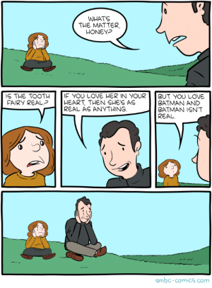 Real: WHATS  THE MATTER,  HONEY?  IF YOU LOVE HER IN YOUR  HEART, THEN SHE'S AS  REAL AS ANYTHING  IS THE TOOTH  FAIRY REAL?  BUT YOU LOVE  ΒATMAΝ ΑND  BATMAN ISN'T  REAL  smbc-comics.com Real