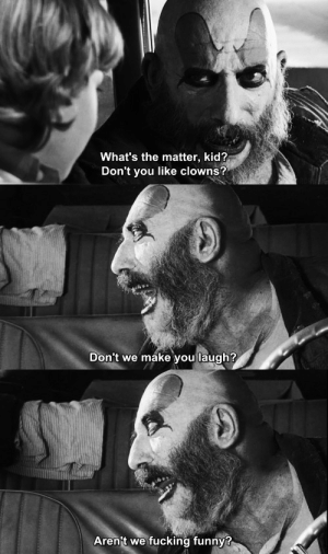 classichorrorblog:    The Devil's RejectsDirected by Rob Zombie (2005)   : What's the matter, kid?  Don't you like clowns?   Don't we make vou laugh?   Aren't we fucking funny? classichorrorblog:    The Devil's RejectsDirected by Rob Zombie (2005)