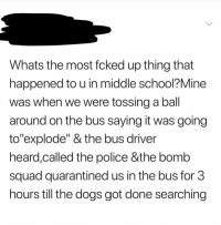 "Dogs, Police, and School: Whats the most fcked up thing that  happened to u in middle school?Mine  was when we were tossing a ball  around on the bus saying it was going  to""explode"" & the bus driver  heard,called the police &the bomb  squad quarantined us in the bus for 3  hours till the dogs got done searching Y'all are wild 😂🤦‍♂️ https://t.co/TsDNGwI314"