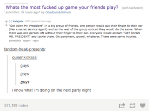 "Friends, Memes, and Party: Whats the most fucked up game your friends play? (self.AskReddit)  submitted 10 hours ago* by GoodLuckLetsFuck  katyjake 2577 points 6 hours ago  ""Get down Mr. President"" In a big group of friends, one person would put their finger to their ear  (like a secret service agent) and as the rest of the group noticed they would do the same. When  there was one person left without their finger to their ear, everyone would scream ""GET DOWN  MR. PRSIDENT and tackle them. On pavement, gravel, whatever. There were some injuries.  permalink report reply  gueenkickass  guys  guys  guys  i know what i'm doing on the next party night  521,188 notes That sounds like too much fun via /r/memes https://ift.tt/2pvpIjf"