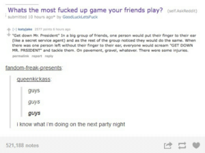 "Friends, Party, and Scream: Whats the most fucked up game your friends play? (self.AskReddit)  submitted 10 hours ago* by GoodLuck Lets Fuck  [-] katyjake 2577 points 6 hours ago  ""Get down Mr. President"" In a big group of friends, one person would put their finger to their ear  (like a secret service agent) and as the rest of the group noticed they would do the same. When  there was one person left without their finger to their ear, everyone would scream ""GET DOWN  MR. PRSIDENT"" and tackle them. On pavement, gravel, whatever. There were some injuries  permalink report reply  fandom-freak-presents  queenkickass  guys  guys  guys  i know what i'm doing on the next party night  521,188 notes"