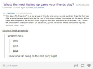 "Friends, Party, and Scream: Whats the most fucked up game your friends play? (self.AskReddit)  submitted 10 hours ago* by GoodLuckLets Fuck  [- katyjake 2577 points 6 hours ago  ""Get down Mr. President"" In a big group of friends, one person would put their finger to their ear  (like a secret service agent) and as the rest of the group noticed they would do the same. When  there was one person left without their finger to their ear, everyone would scream ""GET DOWN  MR. PRSIDENT"" and tackle them. On pavement, gravel, whatever. There were some injuries  permalink report reply  fandom-freak-presents  queenkickass  guys  guys  guys  i know what i'm doing on the next party night  521,188 notes"