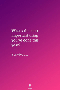 Thing, Whats, and This: What's the most  important thing  you've done this  year?  Survived...