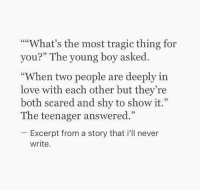 "Love, Never, and Boy: """"What's the most tragic thing for  you?"" The young boy asked  ""When two people are deeply in  love with each other but they're  both scared and shy to show it.""  The teenager answered.""  02  Excerpt from a story that i'll never  write."