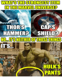 Memes, Marvel, and 🤖: WHATS THE STRONGEST ITEM  INTHE MARVEL UNIVERSEF  THOR'S  CAP'S  HAMMERSHIELD  IT'S  BOOKL  HULK'S  PANTS To be fair, I think most of us are glad they don't rip...