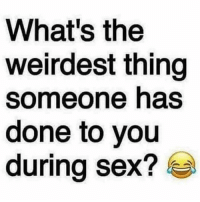 done: What's the  weirdest thing  someone has  done to you  during sex?