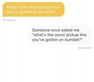 "I couldn't resist: What's the worst pickup line  you've gotten on Bumble?  P Report  Someone once asked me  ""what's the worst pickup line  you've gotten on bumble?""  Delivered I couldn't resist"