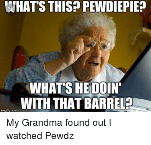 Imgflip Grandma Finds Internet Meme Pictures   www.picturesboss.com: WHAT'S THIS? PEWDIEPIE?  WHAT'S HEDOIN'  WITH THAT BARREL?  imgflip.com  My Grandma found out I  watched Pewdz Imgflip Grandma Finds Internet Meme Pictures   www.picturesboss.com