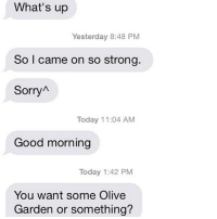Olive Garden, Relationships, and Sorry: What's up  Yesterday 8:48 PM  So I came on so strong.  Sorry  Today 11:04 AM  Good morning  Today 1:42 PM  You want some Olive  Garden or something? Of course I want some Olive Garden