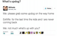 whhaaaa follow us at @dundermifflinpaperco__ for more 🤩: What's updog?  Wilfredo  @smellsfine  L-Follow  -  Me: please grab some updog on the way home  ExWife: for the last time the kids and I are never  coming back  Me: not much what's up with you?  RETWEETS LIKES  78  255 whhaaaa follow us at @dundermifflinpaperco__ for more 🤩