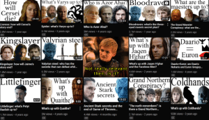 "Bad, Game of Thrones, and Spider: What's Varys up to? Who is Azor Ahai? Bloodraveo  What are the  How  will  Cersei  die?  |maesters up to?  20:42  25:33  17:07  19:58  16:23  Bloodraven: what's the three-:The Grand Maester  eyed raven's secret plan?  Lioness: how will Cersei's  Spider: what's Varys up to?  Who is Azor Ahai?  story end?  Conspiracy: what are the...  3.1M views 3 years ago  3M views 4 years ago  3.1M views 1 year ago  CC  1 year ago  2.8M views  2.2M views 3 years ago  CC  CC  CC  CC  |What's  up with  Jaqen  Hghar?  Kingslayer Valyrian steel|  DaarioY  Euron  17:21  18:11  18:00  16:21  Valyrian steel: who has the  swords that can defeat whit...  What's up with Jaqen H'ghar  Kingslayer: how will Jaime's  story end?  Daario Euron: are Daario  INot really relevant and the Faceless Men?  then, is it?  Naharis and Euron Greyjoy...  6.5M views 2 years ago  4.6M views 2 years ago  1.6M views 4 years ago  1 year ago  1.8M views  CC  CC  CC  CC  (Grand NorthernColdhands  Conspiracy?  Littlefinger  What's  Ancient  Stark  up  with  secrets  Quaithe?  22:27  13:22  6:17  8:25  9:55  Ancient Stark secrets and the  end of Game of Thrones...  ""The north remembers"": is  Littlefinger: what's Petyr  Baelish up to?  What's up with Coldhands?  What's up with Quaithe?  there a Grand Northern...  928K views 3 years ago  2M views 4 years ago  2.1M views 2 years ago  1.7M views 4 years ago  4.4M views 4 months ago  CC  CC  CC  CC  CC I feel so bad for Alt Shift X"