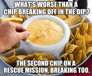 dip: WHATS WORSE THAN A  CHIP BREAKING OFFIN THE DIP?  THE SECOND CHIPON A  RESCUE MISSION, BREAKING TOO.  imgflip.com