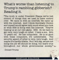 "Computers, Donald Trump, and Internet: What's worse than listening to  Trump's rambling gibberish?  Reading it.  ""The truth is under President Obama, we've lost  control of things that we used to have control  over. We came in with an internet, we came up  with the internet. And I think Secretary Clinton  and myself would agree very much when you look  at what ISIS is doing with the internet. They're  beating us at our own game. ISIS. So we have to  get very, very tough on cyber. I have a son. He's  10 years old. He has computers. He is so good  with these computers, it's unbelievable. The  security aspect of cyber is very, very tough. And  maybe it's hardly doable. But I will say, we arenot  doing the job we should be doing, but that's true  throughout our whole governmental society.""  Donald Trump  HOSTILE POLITICS The sad thing is, people go for this. Freaking wow. Image from Hostile Politics."