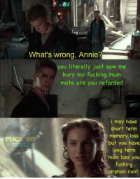 Fucking, Retarded, and Roast: What's wrong, Annie?  you literally just saw me  bury my fucking mum  mate are you retarded  i may have  short term  memory loss  but you have  long term  mum loss you  fucking  orphan cunt  JOIN  SITHPOSTING