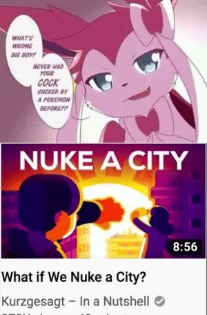 Memes, Pokemon, and Never: WHAT'S  WRONG  BIG BOYP  NEVER HAD  YOUR  COCK  SUCKED BY  A POKEMON  BEFOREP?  NUKE A CITY  8:56  What if We Nuke a City?  Kurzgesagt In a Nutshell Kurzgesagt memes are coming, invest now! via /r/MemeEconomy https://ift.tt/2qadArr