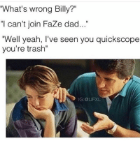 """Dad, Memes, and Trash: What's wrong Billy?""""  """"I can't join Faze dad...  """"Well yeah, I've seen you quickscope  you're trash""""  IG:@IJFXL What do y'all got 😂😂 Follow @nochillnegro"""