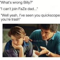 """Dad, Memes, and Trash: """"What's wrong Billy?""""  """"I can't join FaZe dad...""""  Well yeah, I've seen you quickscope  you're trash""""  IG:@IJFXL An @ijfxl classic👌🏽"""
