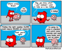 <p>Good guy heart</p>: What's wrong,  Brain?  Hey, you know what?  l just realized I want  to take up a new hobby!  I'm  bored.  A hobby?  Finding the right supplies ALONE  could require HOURS of research!  I'm going to  write a checklist  and watch some  tutorials and read  some books and  join an online  Gosh, you're  right!  theAwkwardYeti.corm <p>Good guy heart</p>