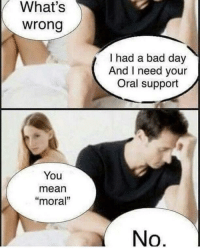 "Bad, Bad Day, and Mean: What's  wrong  I had a bad day  And I need your  Oral support  You  mean  ""moral""  No M'oral support after a bad day"