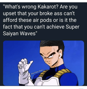 """Are You Upset: What's wrong Kakarot? Are you  upset that your broke ass can't  afford these air pods or is it the  fact that you can't achieve Super  Saiyan Waves""""  SEN"""