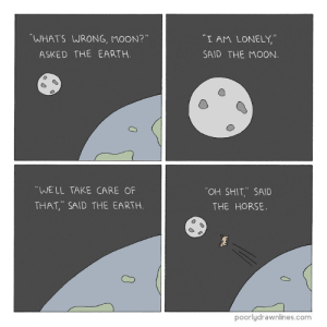 "Shit, Tumblr, and Blog: WHATS WRONG, MOON?""  ""I AM LONELY,""  SAID THE MOON  ASKED THE EARTH.  WELL TAKE CARE OF  THAT, SAID THE EARTH  OH SHIT,.. SAID  THE HORSE.  poorlydrawnlines.com 10knotes:*realizing the irony of my inability to breathe as i laugh hysterically at the last panel*"