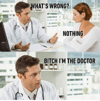Pro tip: Always be honest with your Doctor. https://9gag.com/gag/aWmVvjZ/sc/funny?ref=fbsc: WHAT'S WRONG?  NOTHING  BITCH I'M THE DOCTOR Pro tip: Always be honest with your Doctor. https://9gag.com/gag/aWmVvjZ/sc/funny?ref=fbsc