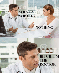 UGH DO I ACTUALLY HAVE TO TELL YOU: WHAT'S  WRONG?  NOTHING  BITCH, I'M  THE  DOCTOR UGH DO I ACTUALLY HAVE TO TELL YOU