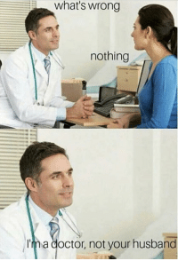 Here to help via /r/memes http://bit.ly/2EP11bg: what's wrong  nothing  Im a doctor, not your husband Here to help via /r/memes http://bit.ly/2EP11bg