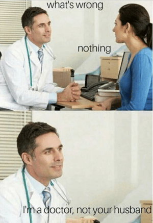 Here to help by EverythingTittysBoii MORE MEMES: what's wrong  nothing  Im a doctor, not your husband Here to help by EverythingTittysBoii MORE MEMES