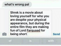 Shrek, Movie, and Physical: what's wrong pal  Shrek is a movie about  loving yourself for who you  are despite your physical  appearance, but during the  entire film they are making  fun of Lord Farquaad for  being short  Send  of  is  with
