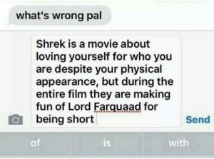 "Disney, Fucking, and Life: what's wrong pal  Shrek is a movie about  loving yourself for who you  are despite your physical  appearance, but during the  entire film they are making  fun of Lord Farquaad for  being short  Send  of  is  with biggest-gaudiest-patronuses:  fun fact! the producer of shrek based Lord Farquaad on his evil former boss, the CEO of disney, Michael Eisner. They even look the fucking same in real life Eisner is pretty tall. on the other hand, the shrek producer, Jeffrey Katzenberg, is quite short . Eisner, being an asshole, once infamously said of Katenzberg, ""I think I hate that little midget.""  so 5′0″ Katzenberg went and turned his asshole boss into a little person named Lord Fuckwad yeah"
