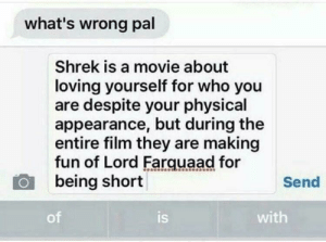 Shrek, Tumblr, and Blog: what's wrong pal  Shrek is a movie about  loving yourself for who you  are despite your physical  appearance, but during the  entire film they are making  fun of Lord Farquaad for  being short  Send  of  is  with memehumor:  My favourite Movie is ruined!