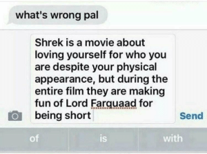 Life, Memes, and Shrek: what's wrong pal  Shrek is a movie about  loving yourself for who you  are despite your physical  appearance, but during the  entire film they are making  fun of Lord Farquaad for  being short  Send  of  is  with My life is now a lie via /r/memes https://ift.tt/2O2ER9u