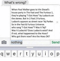 """Nothing makes sense: What's wrong?  When Paul Walker goes to Vin Diesel's  house party in The Fast and The Furious 1,  they're playing """"I Got Hoes"""" by Ludacris on  the stereo. But In 2 Fast 2 Furious,  Ludacris appears as street racer Tej Parker. x  So in the Fast & Furious Universe.  who sang """"l Got Hoes""""? Was it Tej?  Was it Ludacris? Does Ludacris exist? And  if not, what happenned to the Hoes?  Who got them now? Are the Hoes OK?  nothing  Send  W e r t y u i o p Nothing makes sense"""