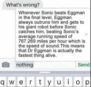 Alive, Beats, and Giant: What's wrong?  Whenever Sonic beats Eggman  in the final level, Eggman  always outruns him and gets to  his giant robot before Sonic  catches him, beating Sonic's  average running speed of  767.269 miles per hour which is  the speed of sound.This means  that Dr Eggman is actually the  fastest thing alive.  Send  nothing  qwerty uiop  u i  O p