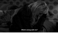 Whats,  Wrong, and  Wrong With Me: What's wrong with me?