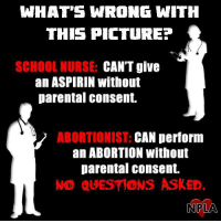 Memes, School, and Abortion: WHAT'S WRONG WITH  THIS PICTUREE  SCHOOL NURSE:  CAN'T give  an ASPIRIN without  parental consent.  ABORTIONIST: CAN perform  an ABORTION without  parental consent.  NO QUESTIONS ASKED.  NPLA What is wrong with this?