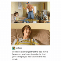 Dad, John Cena, and Tumblr: What's wrong with you?  Havel taught you n  Da  grOsse  don't you ever forget that the fred movie  happened, and more importantly, that  john cena played fred's dad in the fred  movie Lucas still has an active YouTube channel fun fact for some reason I didn't know that until like a month ago!!