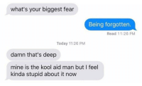 "Dank, Kool Aid, and Meme: what's your biggest fear  Being forgotten.  Read 11:26 PM  Today 11:26 PM  damn that's deep  mine is the kool aid man but I feel  kinda stupid about it now <p>Kool Aid Man via /r/dank_meme <a href=""http://ift.tt/2mLRtjO"">http://ift.tt/2mLRtjO</a></p>"