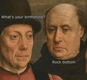 Funny Memes Of The Day 26 Pics: What's your birthstone?  Rock bottom Funny Memes Of The Day 26 Pics